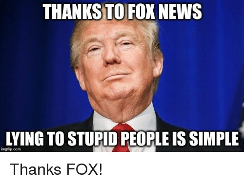 thanks-to-fox-news-lying-to-stupid-people-is-simple-33800238